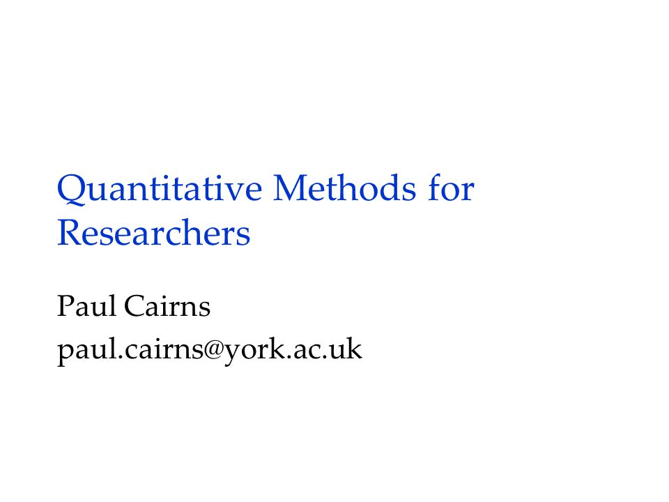 Quantitative Methods for Researchers Paul Cairns paul.cairns@york.ac.uk