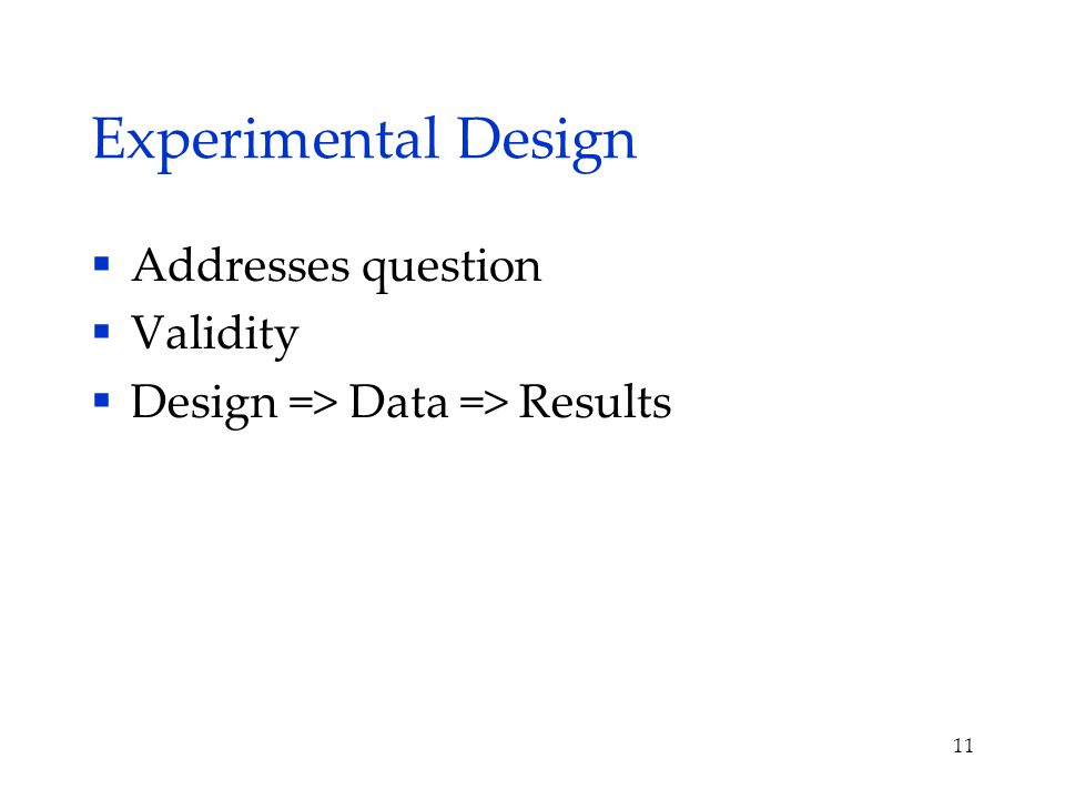 Experimental Design  Addresses question  Validity  Design => Data => Results 11