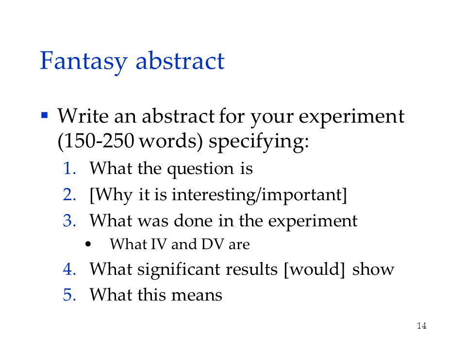 Fantasy abstract  Write an abstract for your experiment (150-250 words) specifying: 1.What the question is 2.[Why it is interesting/important] 3.What was done in the experiment What IV and DV are 4.What significant results [would] show 5.What this means 14