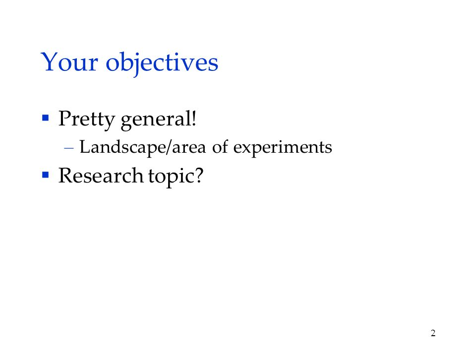 Your objectives  Pretty general! – Landscape/area of experiments  Research topic 2