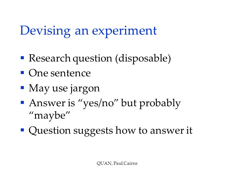 Devising an experiment  Research question (disposable)  One sentence  May use jargon  Answer is yes/no but probably maybe  Question suggests how to answer it QUAN, Paul Cairns