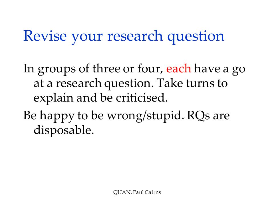 Revise your research question In groups of three or four, each have a go at a research question.