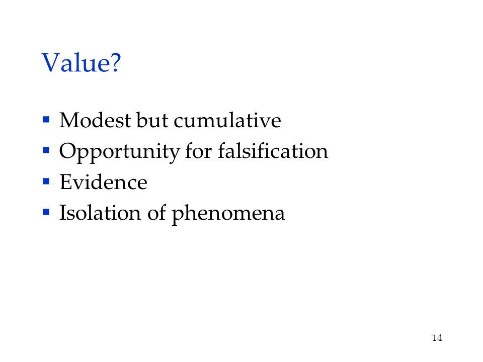 Value?  Modest but cumulative  Opportunity for falsification  Evidence  Isolation of phenomena 14