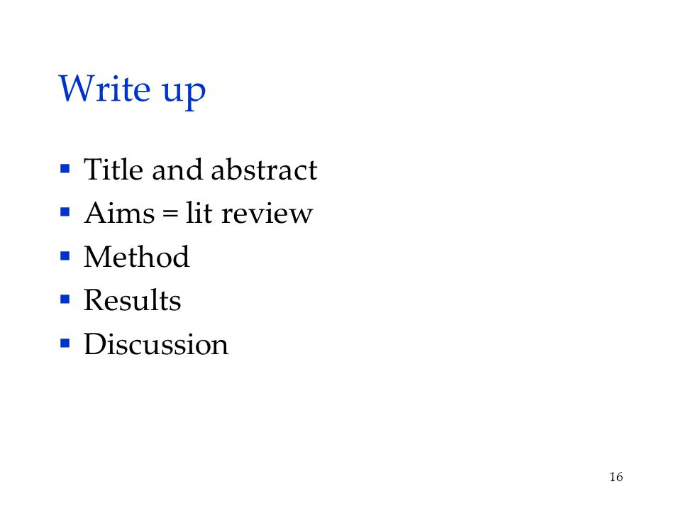 Write up  Title and abstract  Aims = lit review  Method  Results  Discussion 16