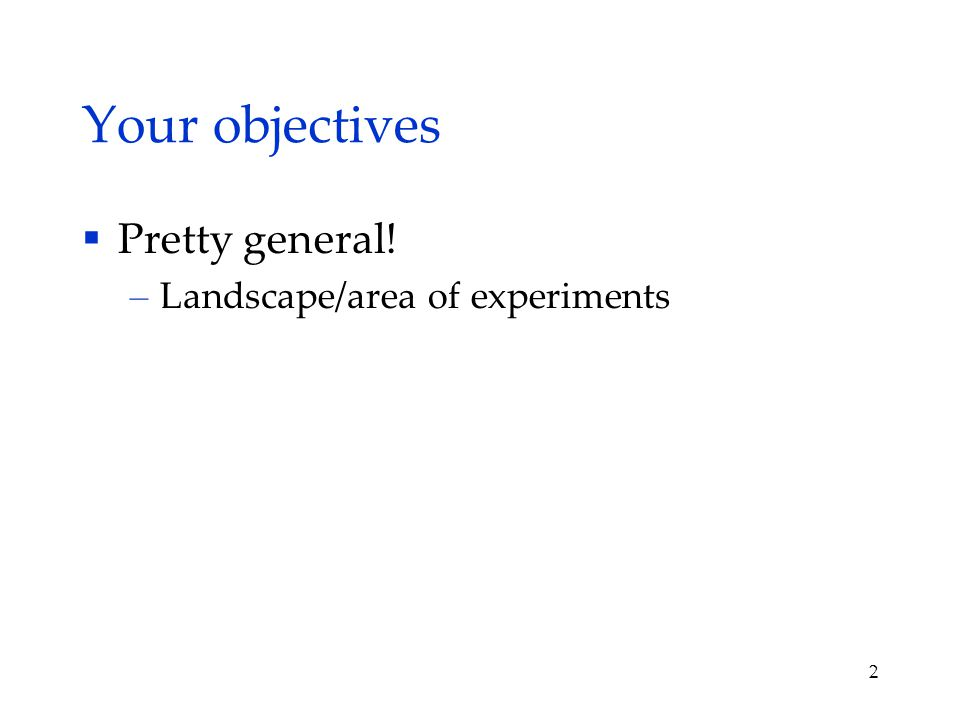 Your objectives  Pretty general! – Landscape/area of experiments 2