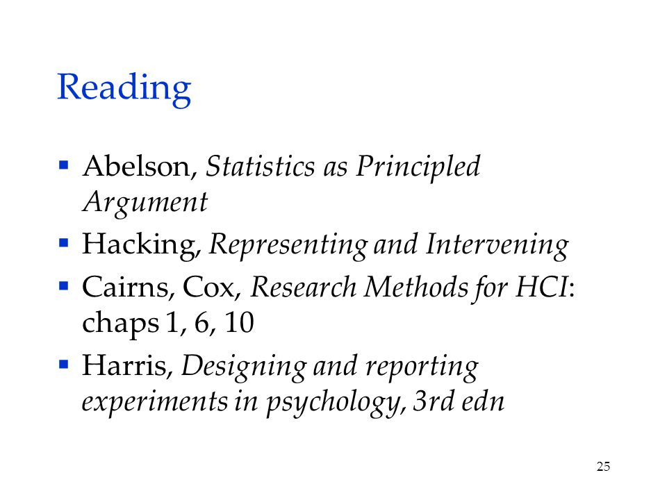 Reading  Abelson, Statistics as Principled Argument  Hacking, Representing and Intervening  Cairns, Cox, Research Methods for HCI: chaps 1, 6, 10  Harris, Designing and reporting experiments in psychology, 3rd edn 25