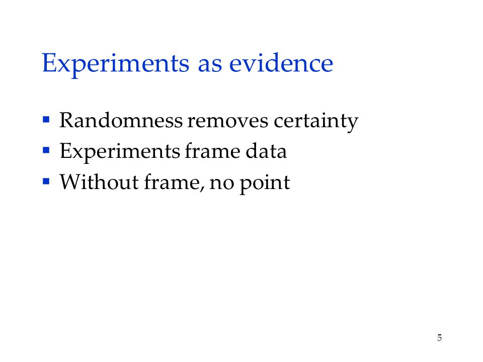 Experiments as evidence  Randomness removes certainty  Experiments frame data  Without frame, no point 5