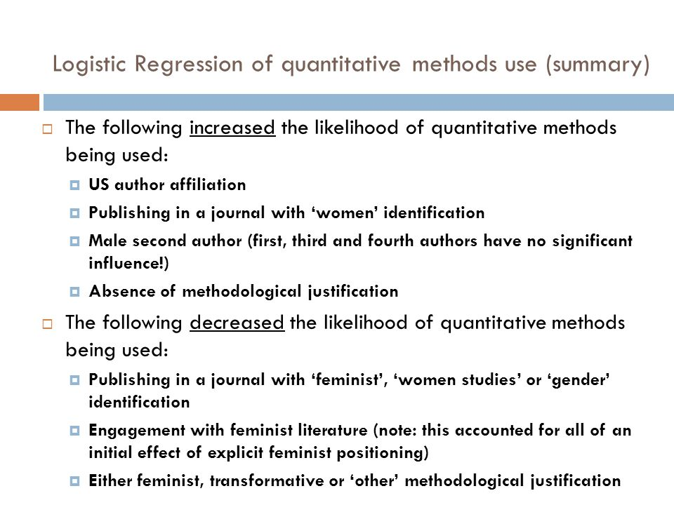 Logistic Regression of quantitative methods use (summary)  The following increased the likelihood of quantitative methods being used:  US author affiliation  Publishing in a journal with 'women' identification  Male second author (first, third and fourth authors have no significant influence!)  Absence of methodological justification  The following decreased the likelihood of quantitative methods being used:  Publishing in a journal with 'feminist', 'women studies' or 'gender' identification  Engagement with feminist literature (note: this accounted for all of an initial effect of explicit feminist positioning)  Either feminist, transformative or 'other' methodological justification