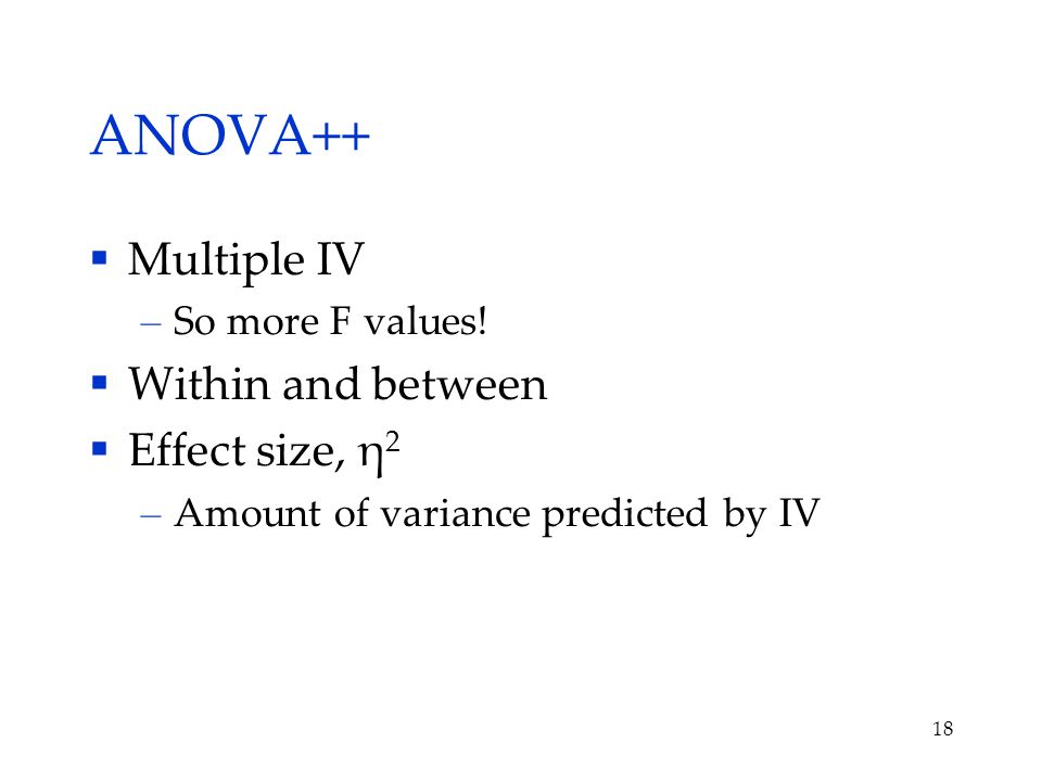 ANOVA++  Multiple IV – So more F values.