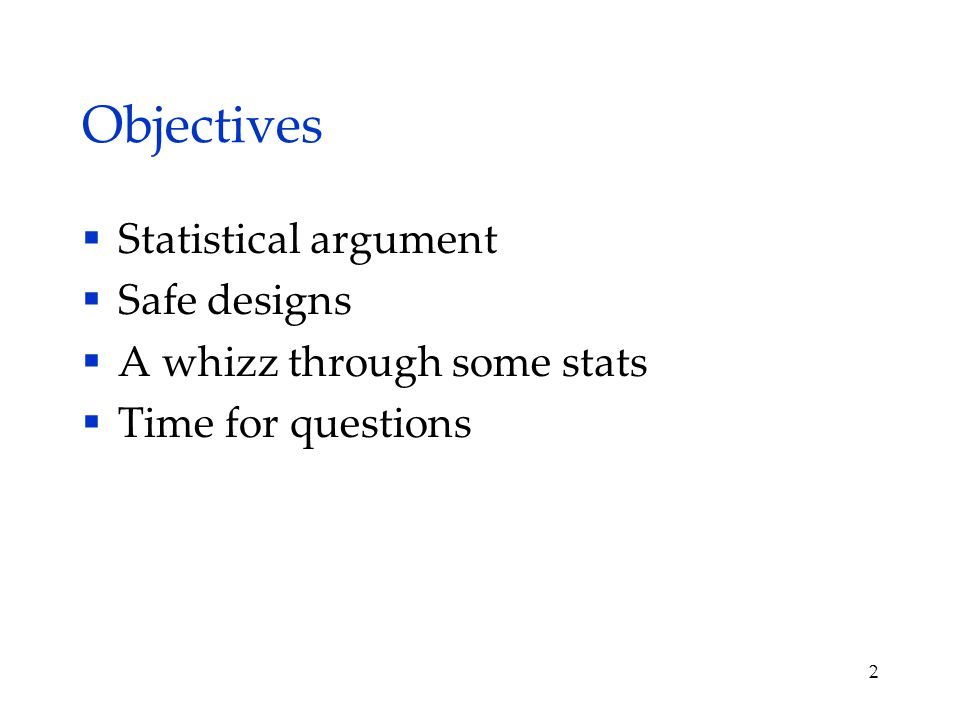 Objectives  Statistical argument  Safe designs  A whizz through some stats  Time for questions 2