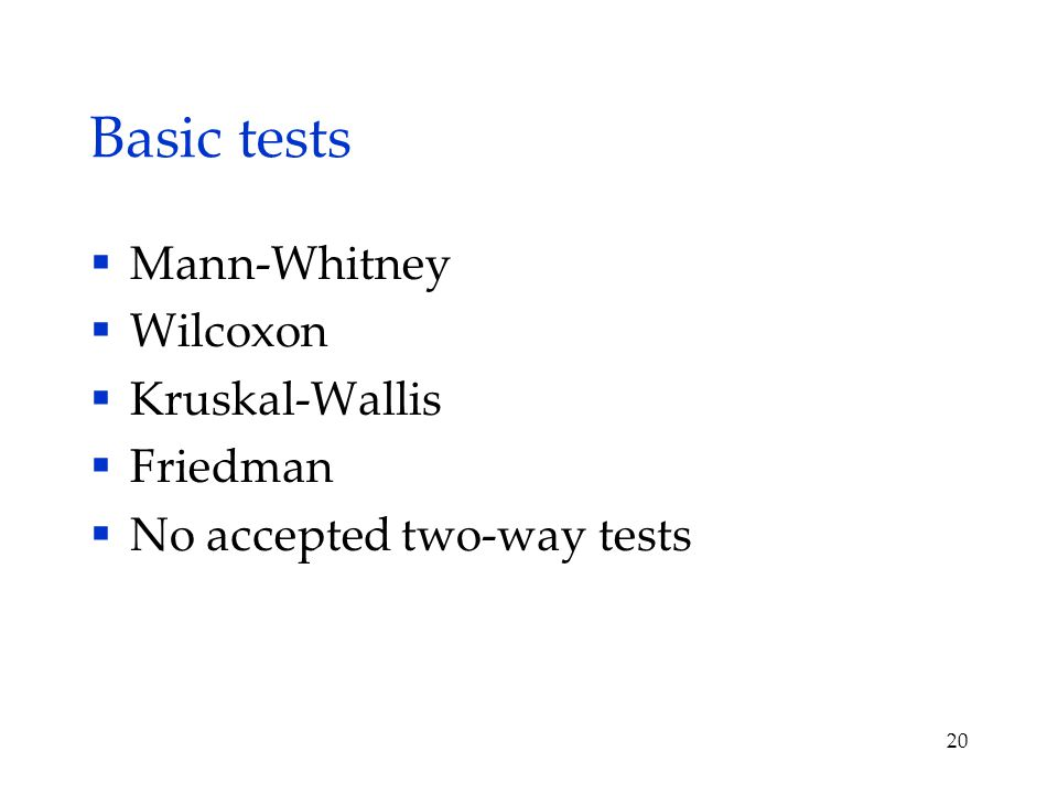 Basic tests  Mann-Whitney  Wilcoxon  Kruskal-Wallis  Friedman  No accepted two-way tests 20