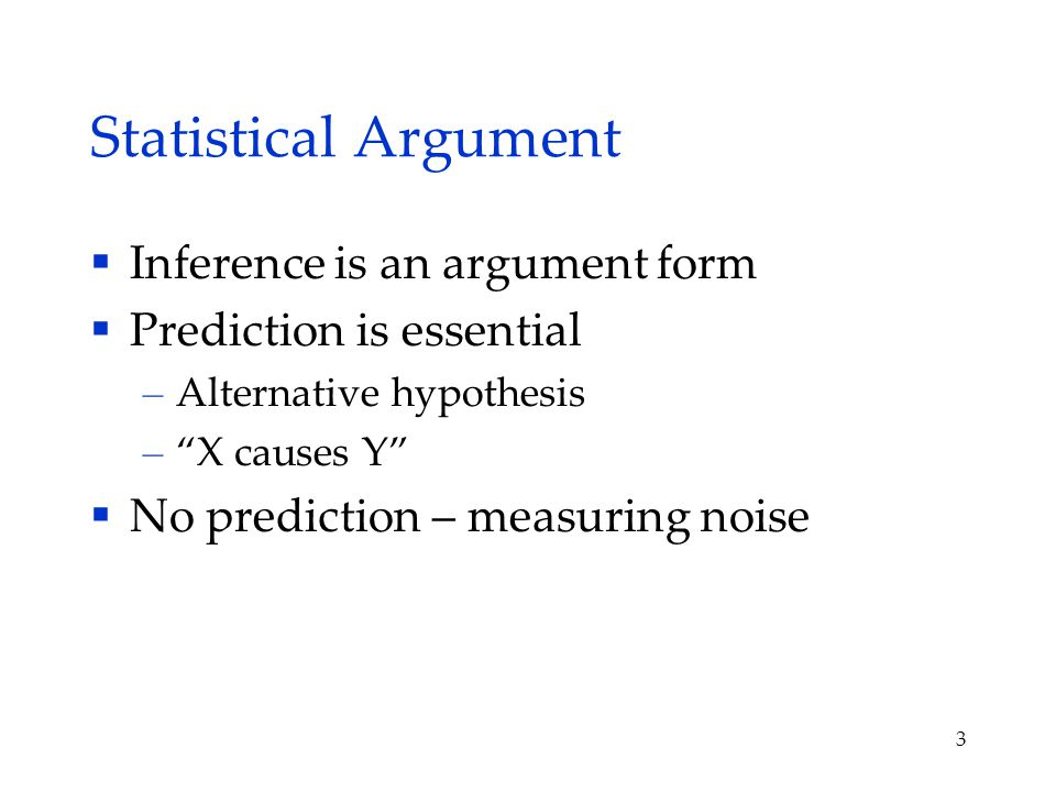 3 Statistical Argument  Inference is an argument form  Prediction is essential – Alternative hypothesis – X causes Y  No prediction – measuring noise