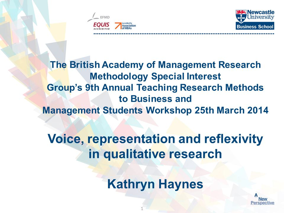 Click to edit Master title style 1 The British Academy of Management Research Methodology Special Interest Group's 9th Annual Teaching Research Methods to Business and Management Students Workshop 25th March 2014 Voice, representation and reflexivity in qualitative research Kathryn Haynes