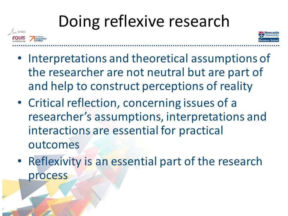 Doing reflexive research Interpretations and theoretical assumptions of the researcher are not neutral but are part of and help to construct perceptions of reality Critical reflection, concerning issues of a researcher's assumptions, interpretations and interactions are essential for practical outcomes Reflexivity is an essential part of the research process 13