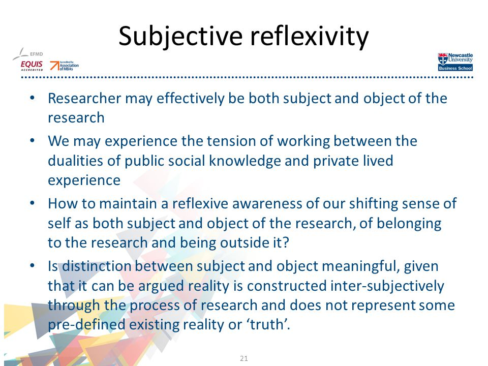Researcher may effectively be both subject and object of the research We may experience the tension of working between the dualities of public social knowledge and private lived experience How to maintain a reflexive awareness of our shifting sense of self as both subject and object of the research, of belonging to the research and being outside it.