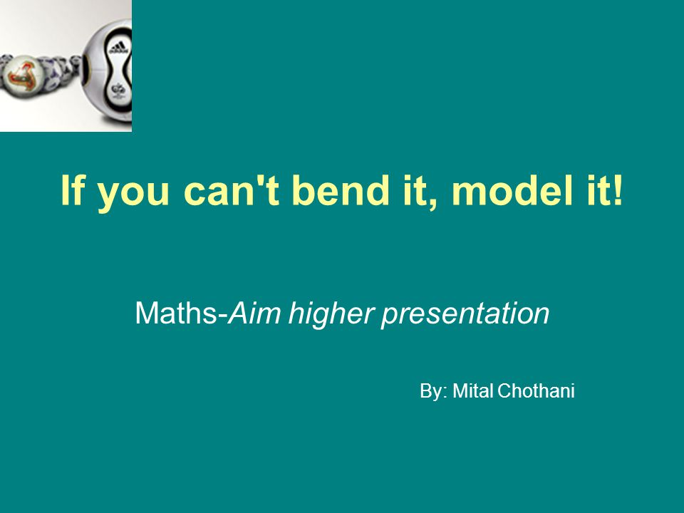 If you can t bend it, model it! Maths-Aim higher presentation By: Mital Chothani