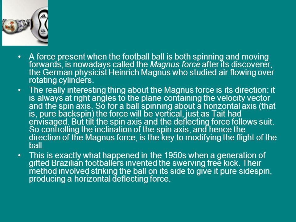 A force present when the football ball is both spinning and moving forwards, is nowadays called the Magnus force after its discoverer, the German physicist Heinrich Magnus who studied air flowing over rotating cylinders.
