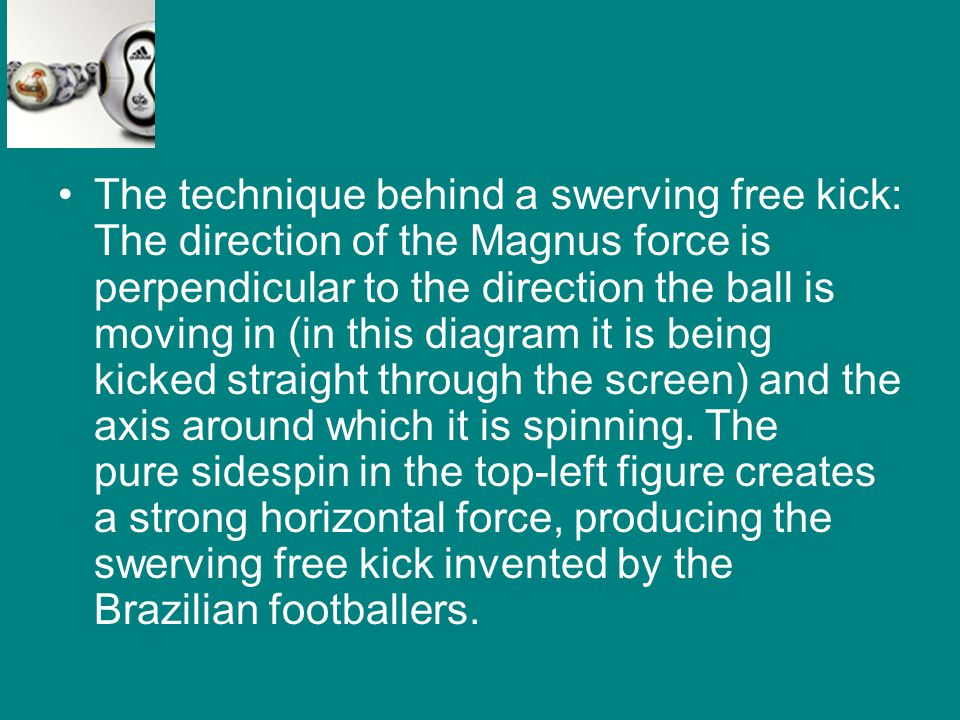 The technique behind a swerving free kick: The direction of the Magnus force is perpendicular to the direction the ball is moving in (in this diagram
