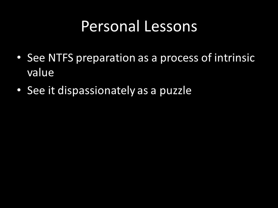 Personal Lessons See NTFS preparation as a process of intrinsic value See it dispassionately as a puzzle