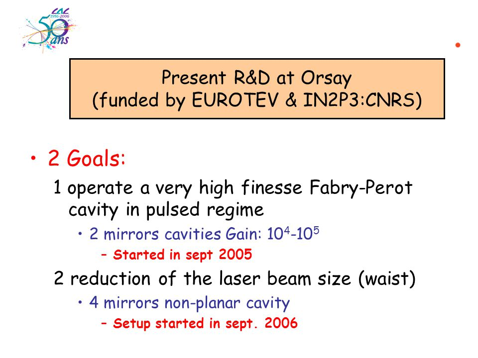 2 Goals: 1 operate a very high finesse Fabry-Perot cavity in pulsed regime 2 mirrors cavities Gain: 10 4 -10 5 –Started in sept 2005 2 reduction of the laser beam size (waist) 4 mirrors non-planar cavity –Setup started in sept.