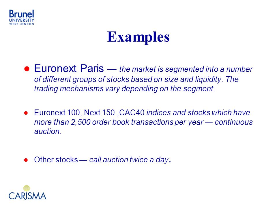 Examples Euronext Paris — the market is segmented into a number of different groups of stocks based on size and liquidity.
