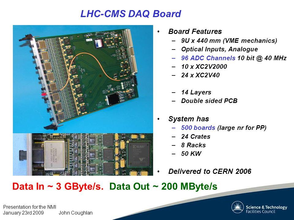 Presentation for the NMI January 23rd 2009 John Coughlan LHC-CMS DAQ Board Board Features –9U x 440 mm (VME mechanics) –Optical Inputs, Analogue –96 ADC Channels 10 bit @ 40 MHz –10 x XC2V2000 –24 x XC2V40 –14 Layers –Double sided PCB System has –500 boards (large nr for PP) –24 Crates –8 Racks –50 KW Delivered to CERN 2006 Data In ~ 3 GByte/s.