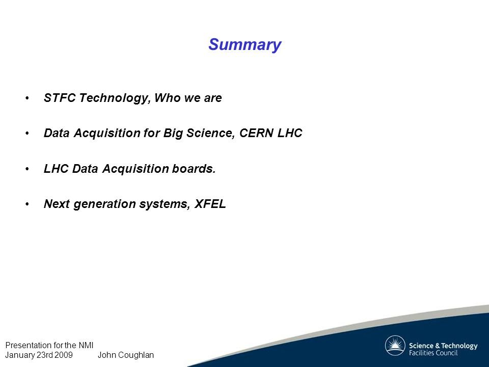 Presentation for the NMI January 23rd 2009 John Coughlan Summary STFC Technology, Who we are Data Acquisition for Big Science, CERN LHC LHC Data Acquisition boards.