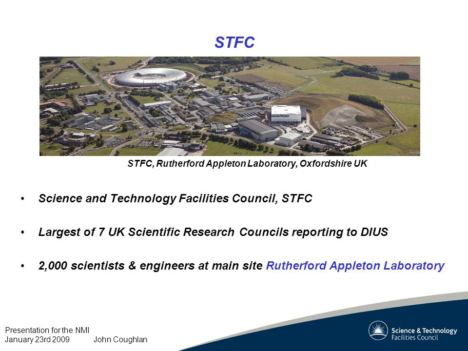 Presentation for the NMI January 23rd 2009 John Coughlan STFC Science and Technology Facilities Council, STFC Largest of 7 UK Scientific Research Councils reporting to DIUS 2,000 scientists & engineers at main site Rutherford Appleton Laboratory STFC, Rutherford Appleton Laboratory, Oxfordshire UK