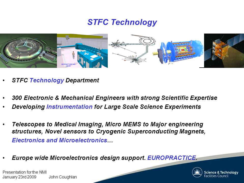Presentation for the NMI January 23rd 2009 John Coughlan STFC Technology STFC Technology Department 300 Electronic & Mechanical Engineers with strong Scientific Expertise Developing Instrumentation for Large Scale Science Experiments Telescopes to Medical Imaging, Micro MEMS to Major engineering structures, Novel sensors to Cryogenic Superconducting Magnets, Electronics and Microelectronics… Europe wide Microelectronics design support.