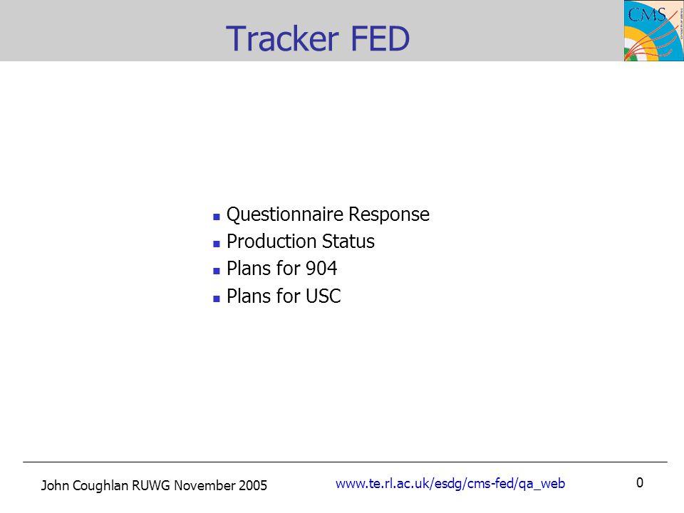 John Coughlan RUWG November 2005 www.te.rl.ac.uk/esdg/cms-fed/qa_web 0 Tracker FED Questionnaire Response Production Status Plans for 904 Plans for USC
