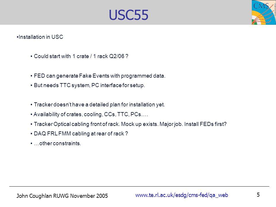 John Coughlan RUWG November 2005 www.te.rl.ac.uk/esdg/cms-fed/qa_web 5 USC55 Installation in USC Could start with 1 crate / 1 rack Q2/06 .