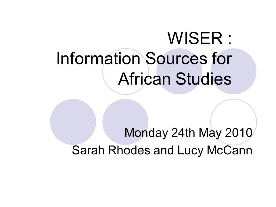 WISER : Information Sources for African Studies Monday 24th May 2010 Sarah Rhodes and Lucy McCann