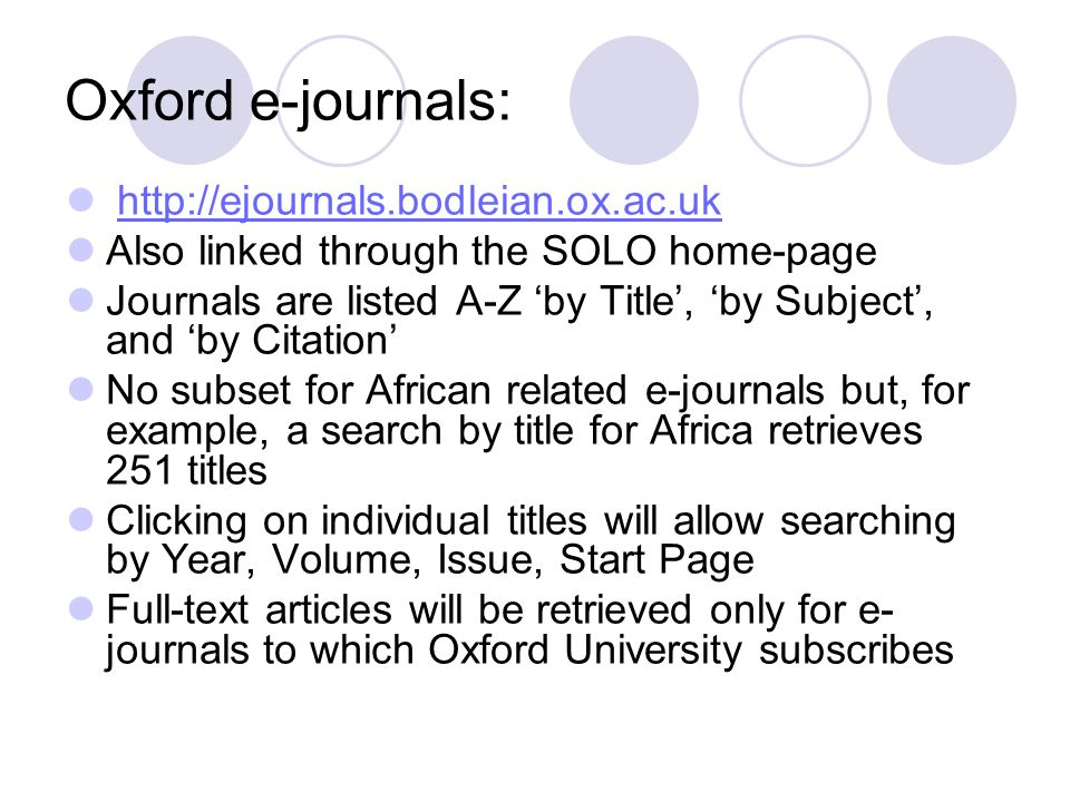 Oxford e-journals: http://ejournals.bodleian.ox.ac.uk Also linked through the SOLO home-page Journals are listed A-Z 'by Title', 'by Subject', and 'by Citation' No subset for African related e-journals but, for example, a search by title for Africa retrieves 251 titles Clicking on individual titles will allow searching by Year, Volume, Issue, Start Page Full-text articles will be retrieved only for e- journals to which Oxford University subscribes