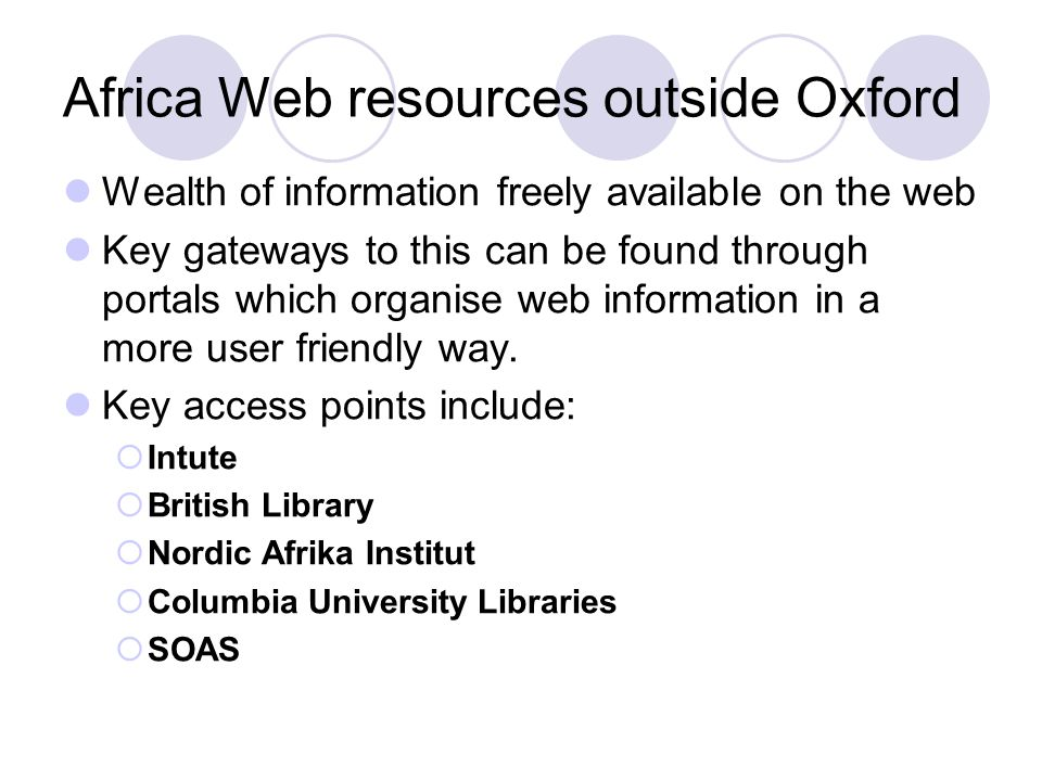 Africa Web resources outside Oxford Wealth of information freely available on the web Key gateways to this can be found through portals which organise web information in a more user friendly way.