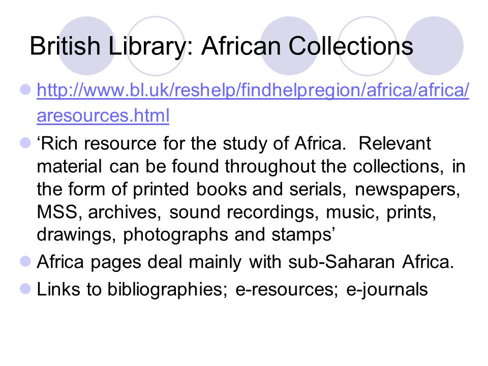 British Library: African Collections http://www.bl.uk/reshelp/findhelpregion/africa/africa/ aresources.html http://www.bl.uk/reshelp/findhelpregion/africa/africa/ aresources.html 'Rich resource for the study of Africa.
