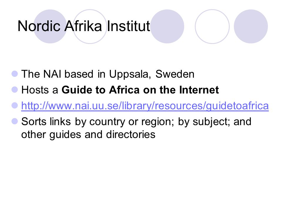 Nordic Afrika Institut The NAI based in Uppsala, Sweden Hosts a Guide to Africa on the Internet http://www.nai.uu.se/library/resources/guidetoafrica Sorts links by country or region; by subject; and other guides and directories