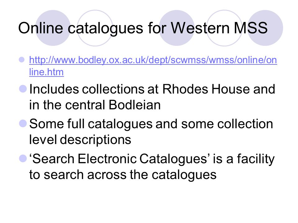 Online catalogues for Western MSS http://www.bodley.ox.ac.uk/dept/scwmss/wmss/online/on line.htm http://www.bodley.ox.ac.uk/dept/scwmss/wmss/online/on line.htm Includes collections at Rhodes House and in the central Bodleian Some full catalogues and some collection level descriptions 'Search Electronic Catalogues' is a facility to search across the catalogues
