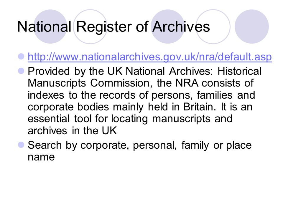 National Register of Archives http://www.nationalarchives.gov.uk/nra/default.asp Provided by the UK National Archives: Historical Manuscripts Commission, the NRA consists of indexes to the records of persons, families and corporate bodies mainly held in Britain.