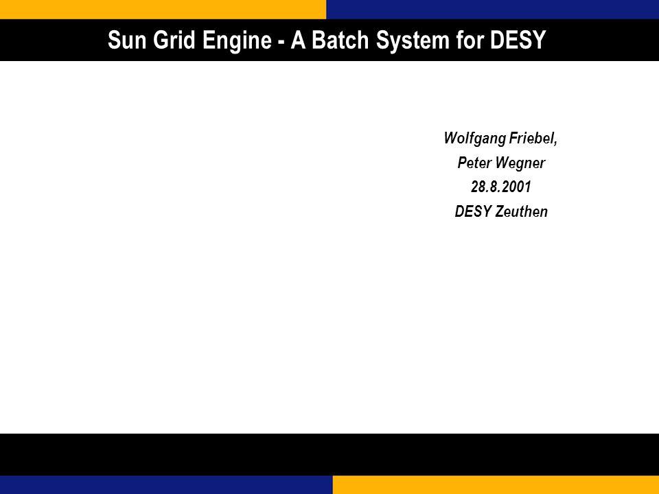 Sun Grid Engine - A Batch System for DESY Wolfgang Friebel, Peter Wegner 28.8.2001 DESY Zeuthen