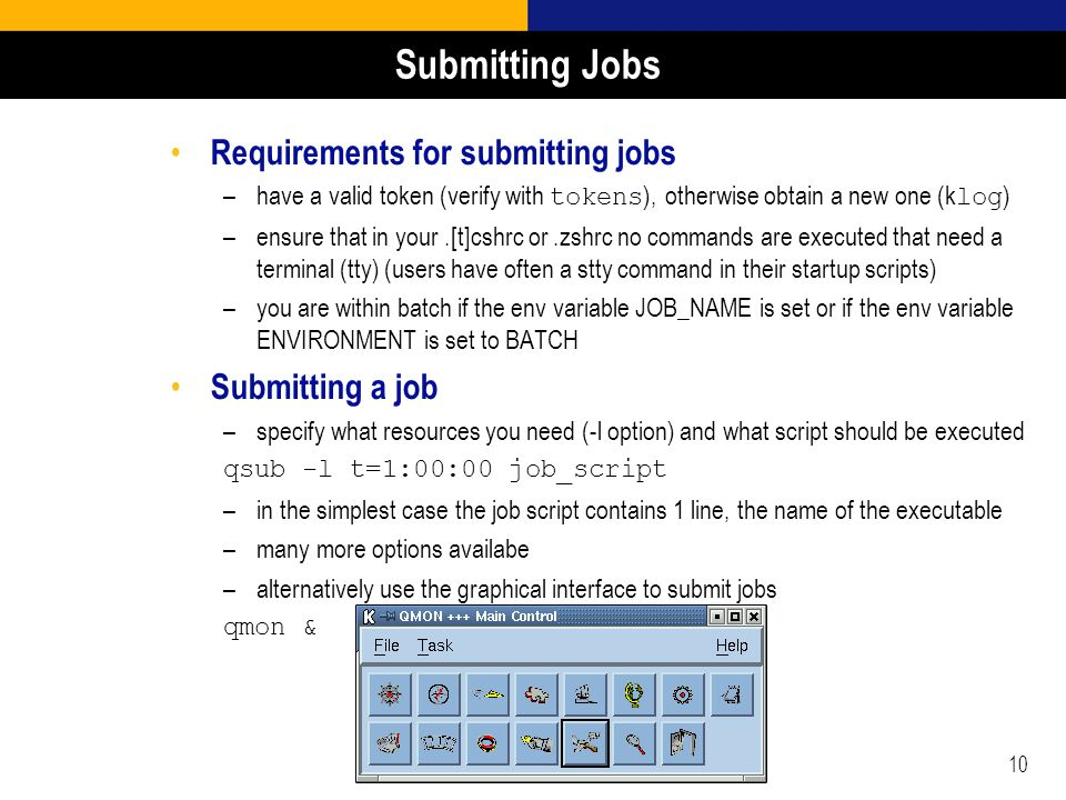 10 Submitting Jobs Requirements for submitting jobs –have a valid token (verify with tokens ), otherwise obtain a new one (k log ) –ensure that in you