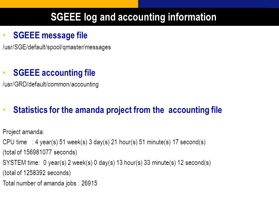22 SGEEE message file /usr/SGE/default/spool/qmaster/messages SGEEE accounting file /usr/GRD/default/common/accounting Statistics for the amanda project from the accounting file Project amanda: CPU time : 4 year(s) 51 week(s) 3 day(s) 21 hour(s) 51 minute(s) 17 second(s) (total of 156981077 seconds) SYSTEM time: 0 year(s) 2 week(s) 0 day(s) 13 hour(s) 33 minute(s) 12 second(s) (total of 1258392 seconds) Total number of amanda jobs : 26915 SGEEE log and accounting information