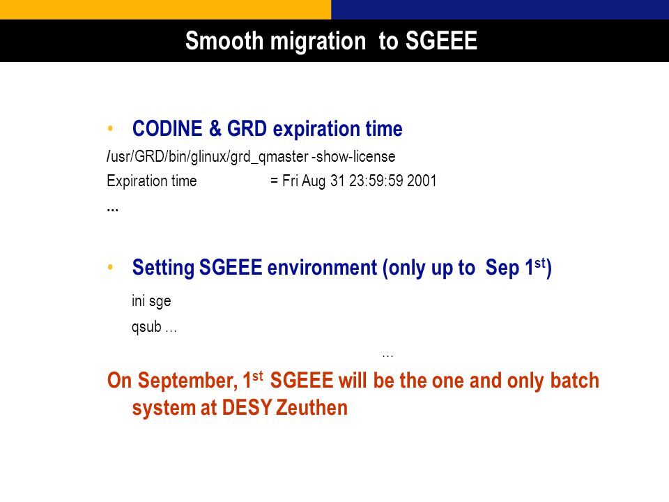 25 Smooth migration to SGEEE CODINE & GRD expiration time / usr/GRD/bin/glinux/grd_qmaster -show-license Expiration time = Fri Aug 31 23:59:59 2001...