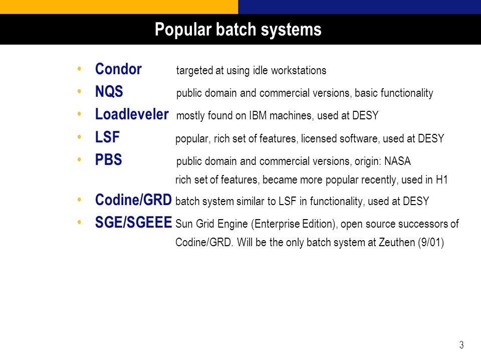 3 Popular batch systems Condor targeted at using idle workstations NQS public domain and commercial versions, basic functionality Loadleveler mostly found on IBM machines, used at DESY LSF popular, rich set of features, licensed software, used at DESY PBS public domain and commercial versions, origin: NASA rich set of features, became more popular recently, used in H1 Codine/GRD batch system similar to LSF in functionality, used at DESY SGE/SGEEE Sun Grid Engine (Enterprise Edition), open source successors of Codine/GRD.