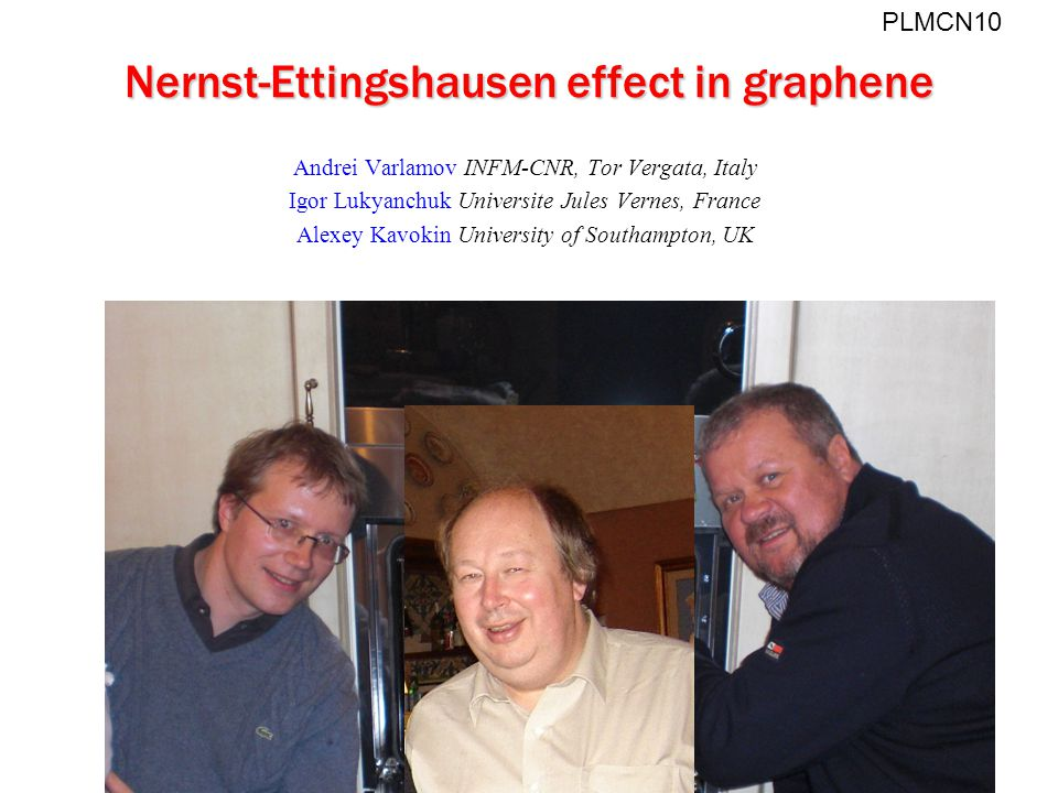 Nernst-Ettingshausen effect in graphene Andrei Varlamov INFM-CNR, Tor Vergata, Italy Igor Lukyanchuk Universite Jules Vernes, France Alexey Kavokin University of Southampton, UK PLMCN10