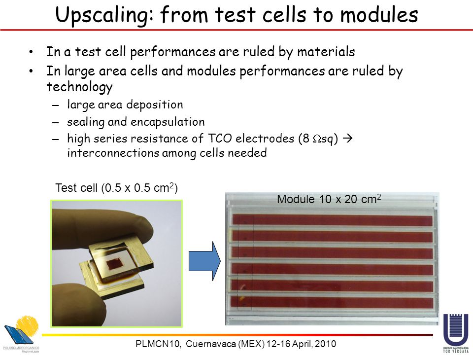 PLMCN10, Cuernavaca (MEX) April, 2010 Upscaling: from test cells to modules In a test cell performances are ruled by materials In large area cells and modules performances are ruled by technology – large area deposition – sealing and encapsulation – high series resistance of TCO electrodes (8  sq)  interconnections among cells needed Test cell (0.5 x 0.5 cm 2 ) Module 10 x 20 cm 2