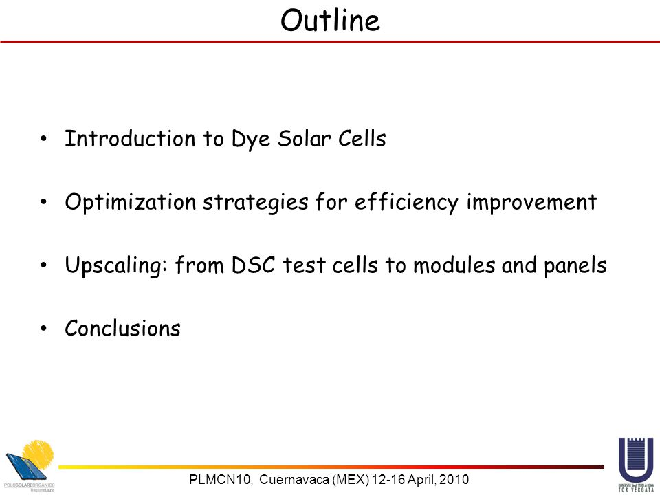 PLMCN10, Cuernavaca (MEX) April, 2010 Outline Introduction to Dye Solar Cells Optimization strategies for efficiency improvement Upscaling: from DSC test cells to modules and panels Conclusions