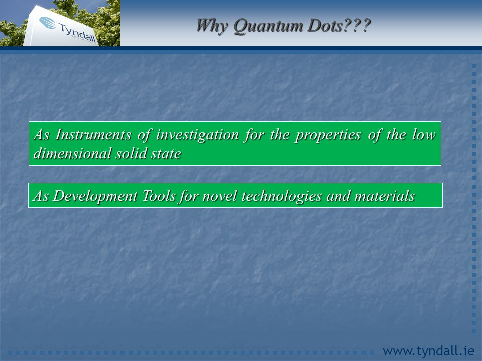 www.tyndall.ie Why Quantum Dots??? As Development Tools for novel technologies and materials As Instruments of investigation for the properties of the