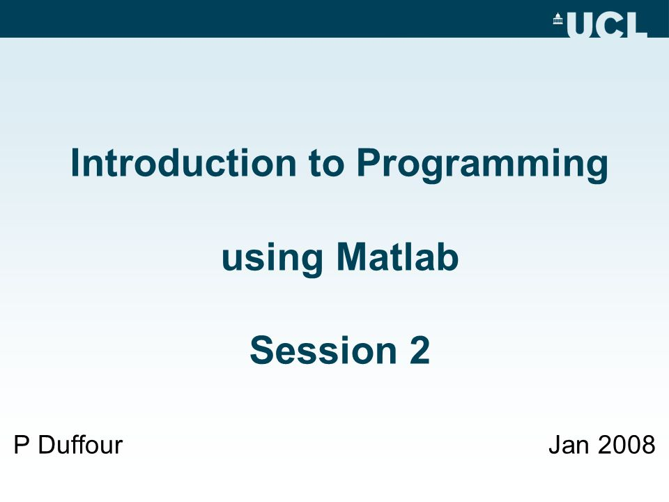Introduction to Programming using Matlab Session 2 P DuffourJan 2008