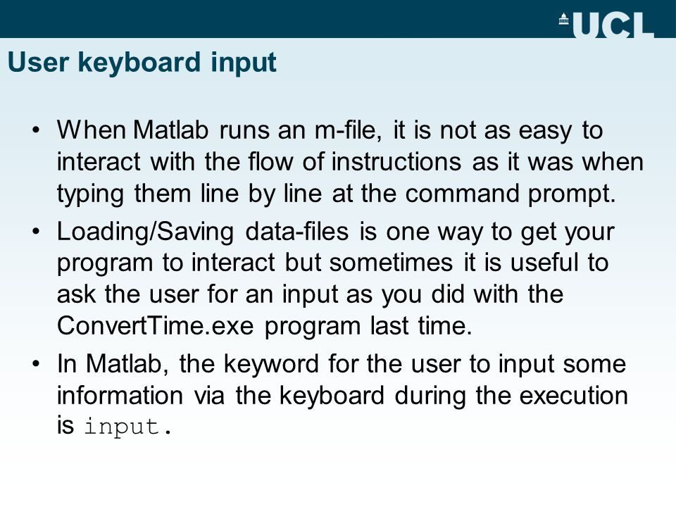 User keyboard input When Matlab runs an m-file, it is not as easy to interact with the flow of instructions as it was when typing them line by line at the command prompt.