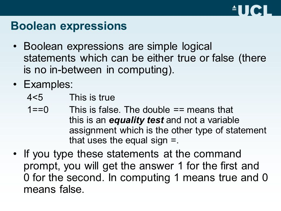 Boolean expressions Boolean expressions are simple logical statements which can be either true or false (there is no in-between in computing).
